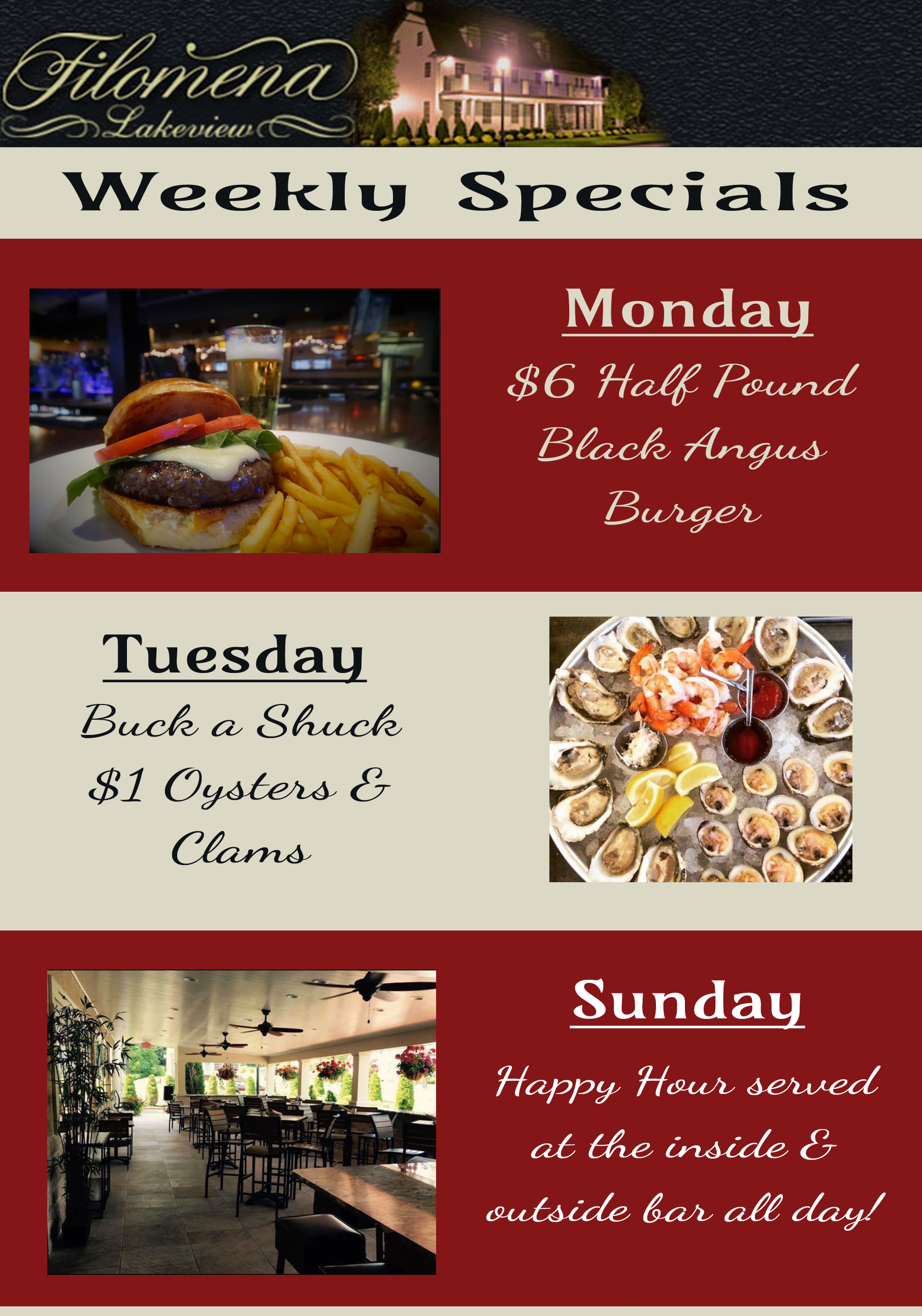 filomena lakeview weekly specials monday $6 half pound black angus burger. tuesday buck a shuck $1 oysters and clams. sunday happy hour served at the inside and outside bar all day!