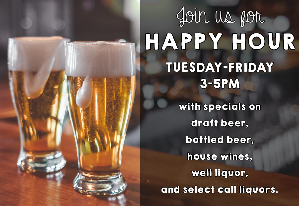 Join us for Happy Hour. Tuesday through Friday 3 pm to 5 pm. https://digitalmarketing.blob.core.windows.net/5686/files/Happy_Hour_Specials.png
