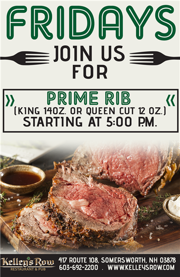 fridays join us for prime rib (king 14oz or queen cut 12 oz.) starting at 5:00 p.m. kelley's row 417 route 108 somersworth, nh 03878 603-692-2200 kelleysrow.com