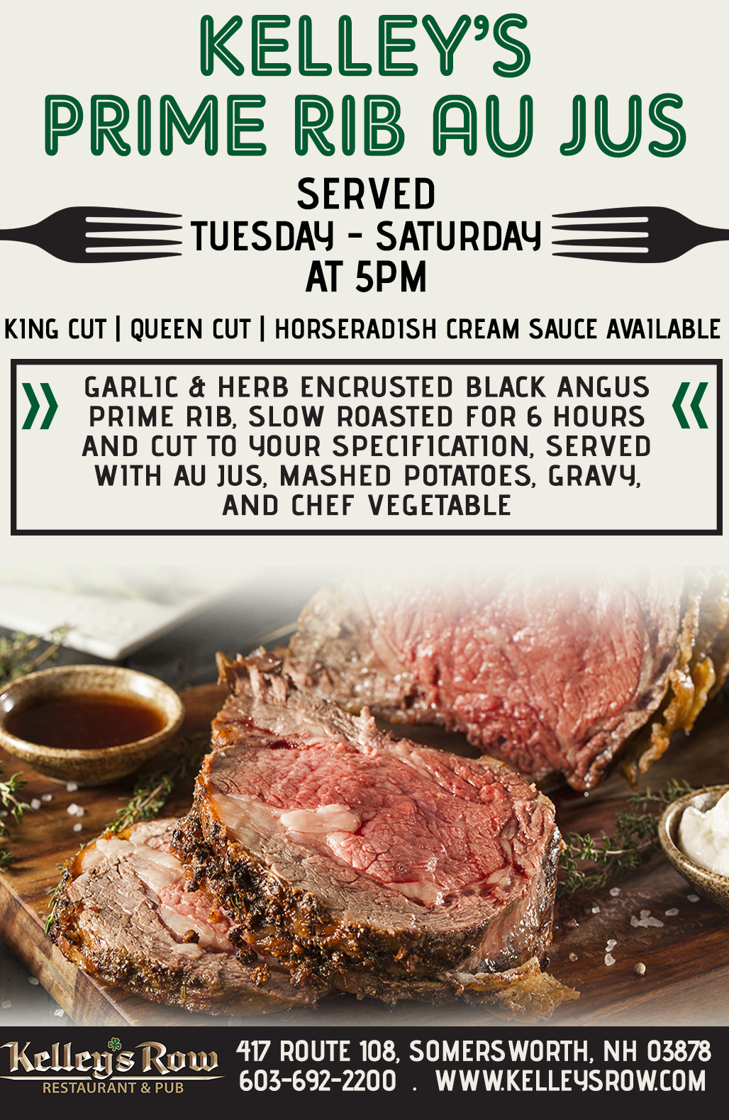 Kelley's prime rib au jus served tuesday - Saturday at 5PM Garlic & Herb encrusted Black Angus Prime Rib, slow roasted for 6 hours and cut to your specification, served with Au Jus, mashed potatoes, gravy, and chef vegetable. King Cut | Queen Cut | Horseradish Cream Sauce Available  kelley's row 417 route 108 somersworth, nh 03878 603-692-2200 kelleysrow.com
