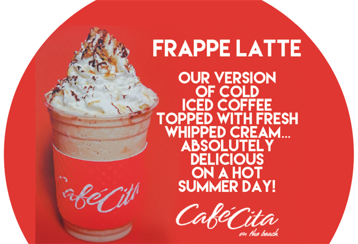 frappe latte our version of cold iced coffee topped with fresh whipped cream...absolutely delicious on a hot summer day! cafe cita on the beach