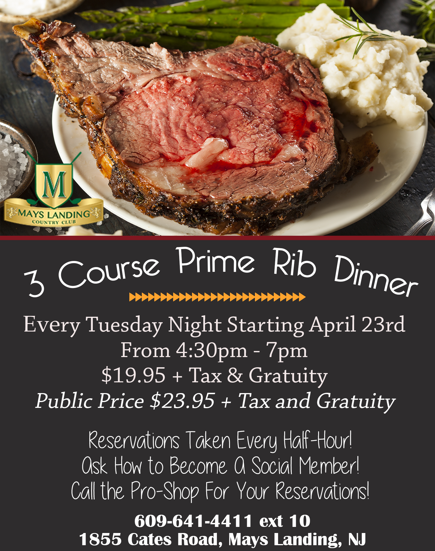 3 Course  Prime Rib Dinner; Every Tuesday Night  Starting April 23rdFrom 4:30pm - 7pml ; Members Price $19.95  + Tax & Gratuity Public Price $23.95 + Tax and Gratuity; Reservations Taken Every Half-Hour! Ask How to Become A Social Member! Call the Pro-Shop For Your Reservations! 609-641-4411 ext 10 1855 Cates Road, Mays Landing, NJ