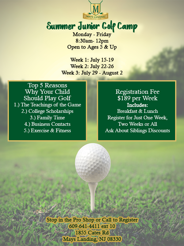 Summer Junior Golf Camp Monday - Friday 8:30am- 12pm Open to Ages 5 & Up  Week 1: July 15-19  Week 2: July 22-26  Week 3: July 29 - August 2 Registration Fee $189 per Week Includes:  Breakfast & Lunch Register for Just One Week,  Two Weeks or All Ask About Siblings DiscountsStop in the Pro Shop or Call to Register 609-641-4411 ext 10 1855 Cates Rd Mays Landing, NJ 08330