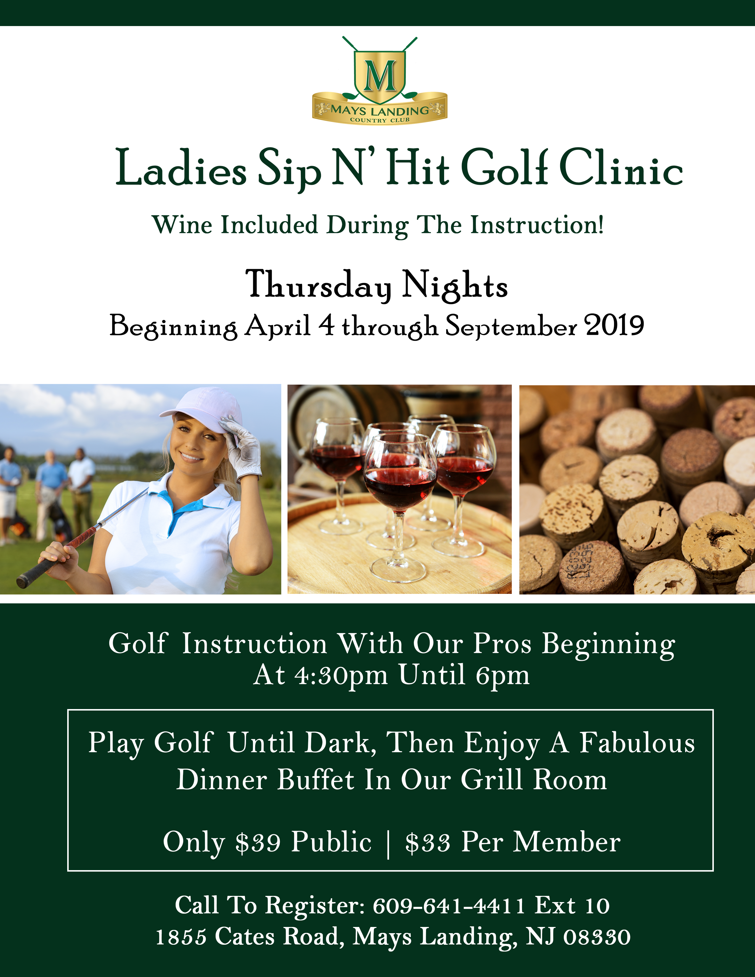 Ladies Sip N' Hit Golf Clinic  Wine Included During The Instruction! Thursday Nights  Beginning April 4  through September 2019  Come Out And Join Us! Golf Instruction With Our Pros Beginning  At 4:30pm Until 6pm  Play Golf Until Dark, Then Enjoy A Fabulous Dinner Buffet In Our Grill Room  Only $39 Public / $33 Per Member  Call To Register: 609-641-4411 Ext 10 1855 Cates Road, Mays Landing, NJ 08330