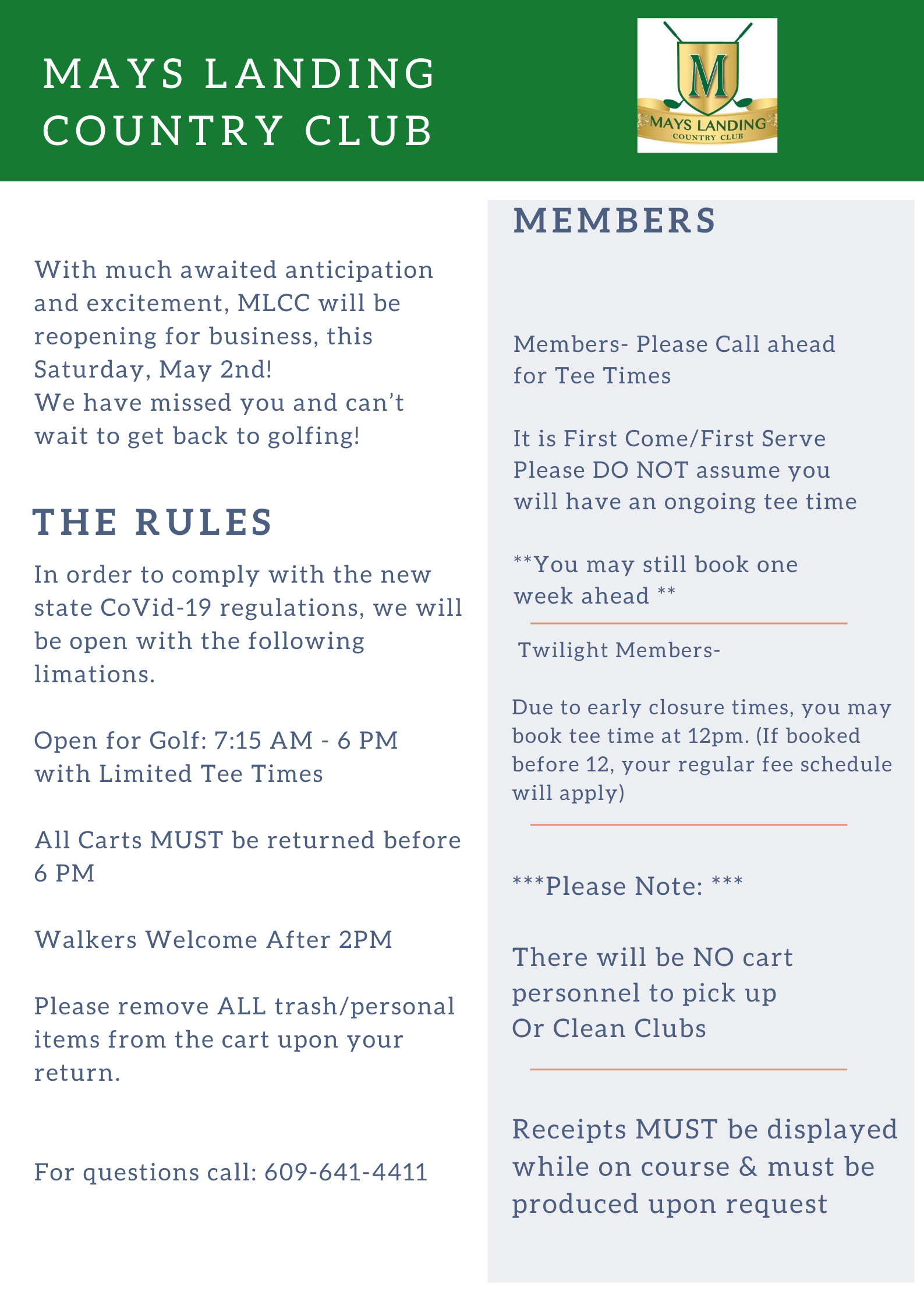 With much awaited anticipation and excitement, MLCC will be reopening for business, this Saturday may 2nd! We have missed you and can't wait to get back to golfing! The rules: in order to comply with the new state COVID-19 regulations, we will be open with the following limitations. Open for golf 7:15 AM- 6:00 PM with limited tee times. All carts must be returned before 6:00 PM. Walkers welcome after 2:00 PM. Please remove all trash/ personal items from the cart upon your return. For questions call 609-641-4411. Members, please call ahead for tee times. It is first come/ first serve, please do not assume you will have an ongoing tee time. You may still book one week ahead. Twilight members- due to early closure times, you may book tee time at 12:00 PM. If booked before 12, your regular fee schedule will apply. Please note, there will be no cart personnel to pick up or clean clubs. Receipts msut be dsiplayed while on course and must be produced upon request.