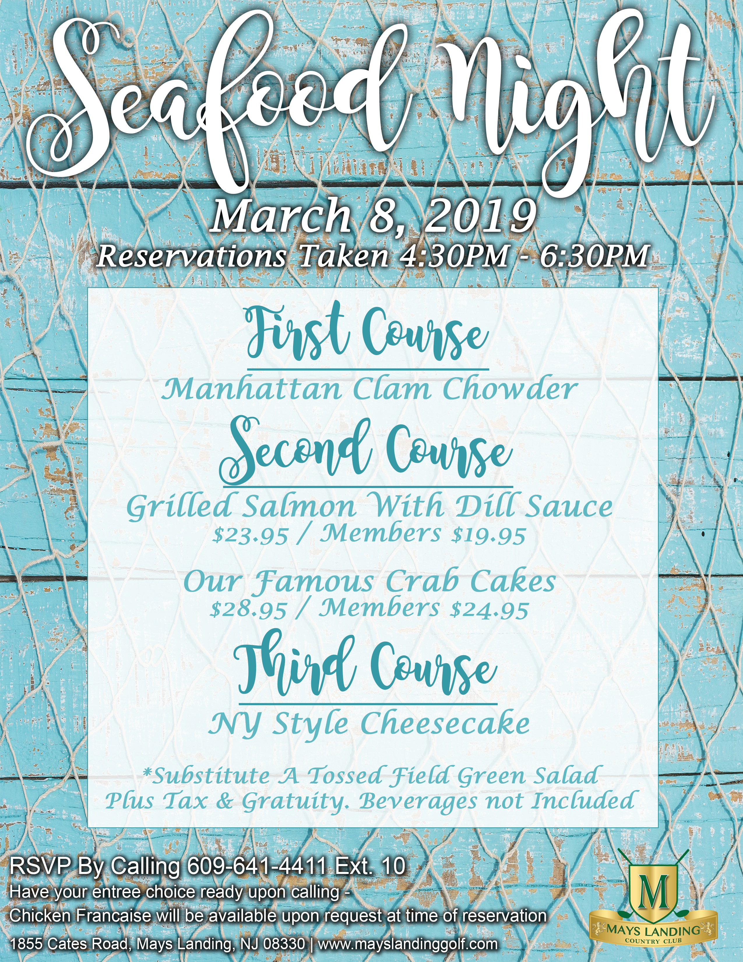 Seafood Night; First Course Manhattan Clam Chowder   Second Course  Grilled Salmon With Dill Sauce $23.95 / Members $19.95  Our Famous Crab Cakes $28.95 / Members $24.95  Third Course NY Style Cheesecake   *Substitute A Tossed Field Green Salad Plus Tax & Gratuity. Beverages not Included; RSVP By Calling 609-641-4411 Ext. 10 (Have your entree choice ready upon calling) 1855 Cates Road, Mays Landing, NJ 08330 | www.mayslandinggolf.com