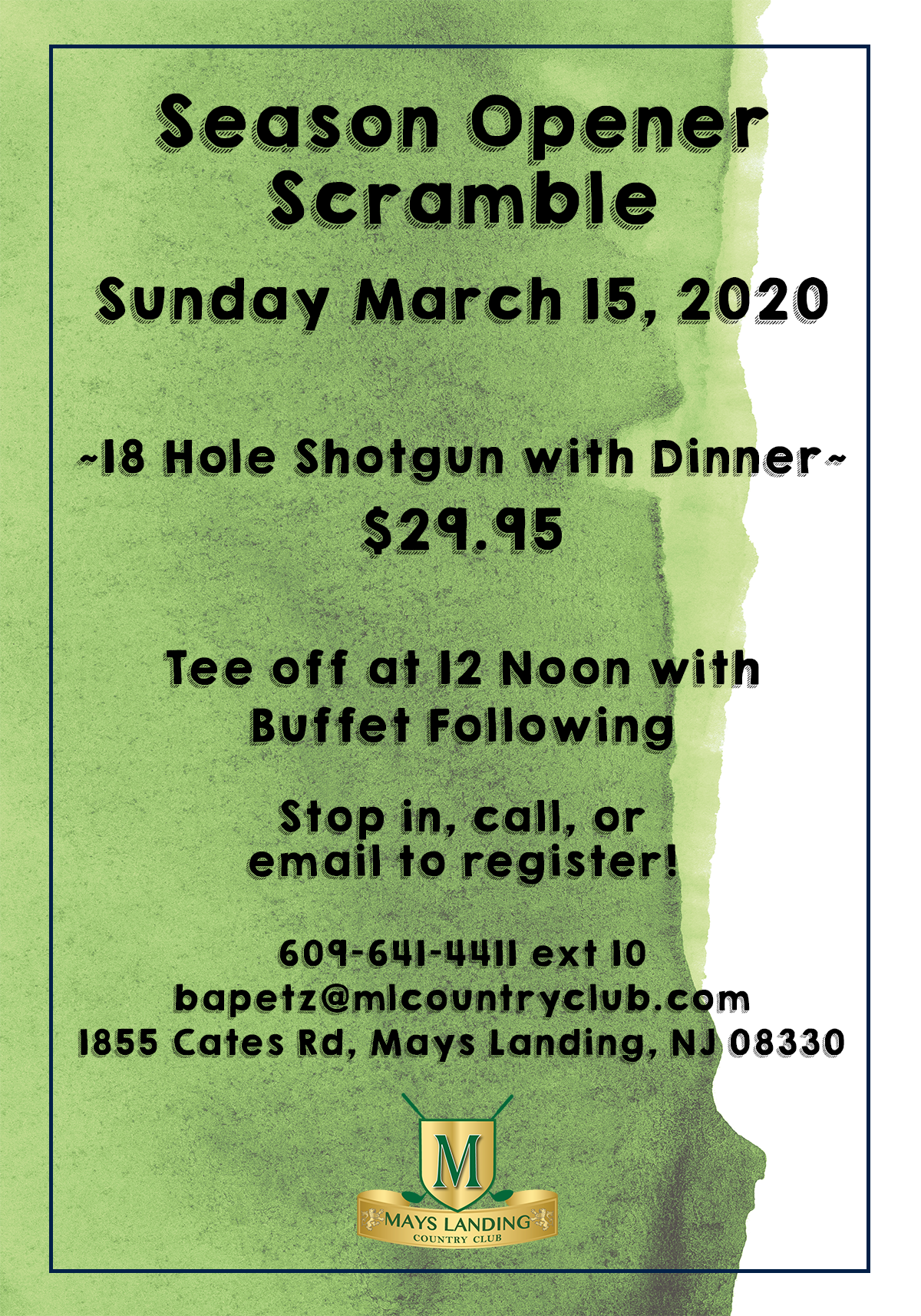 Season Opener Scramble Sunday March 15, 2020  ~18 Hole Shotgun with Dinner~ $29.95  Tee off at 12 Noon with Buffet Following Stop in, call, or email to register! 609-641-4411 ext 10 bapetz@mlcountryclub.com 1855 Cates Rd, Mays Landing, NJ 08330