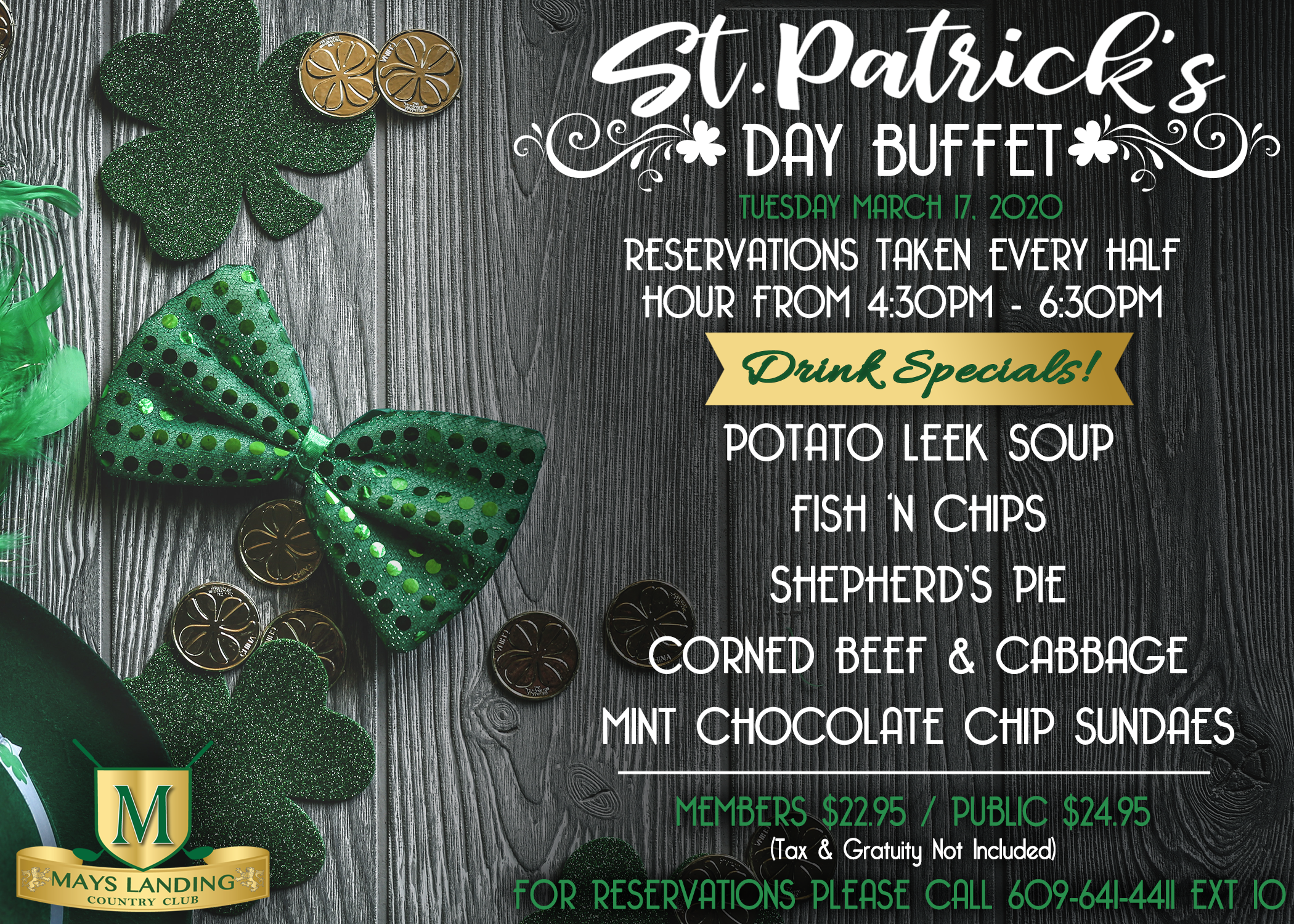 St. Patrick's Day Buffet. Tuesday March 17, 2020. Reservations Taken Every Half Hour From 4:30pm-6:30pm. Drink Specials! Potato Leek Soup, Fish 'N Chips, Shepherd's Pie, Corned Beef & Cabbage, Mint Chocolate Chip Sundaes. Members $22.95 / Public $24.95 (Tax & Gratuity Not Included) For Reservations Please Call 609-641-4411 Ext 10. Mays Landing Country Club Logo.