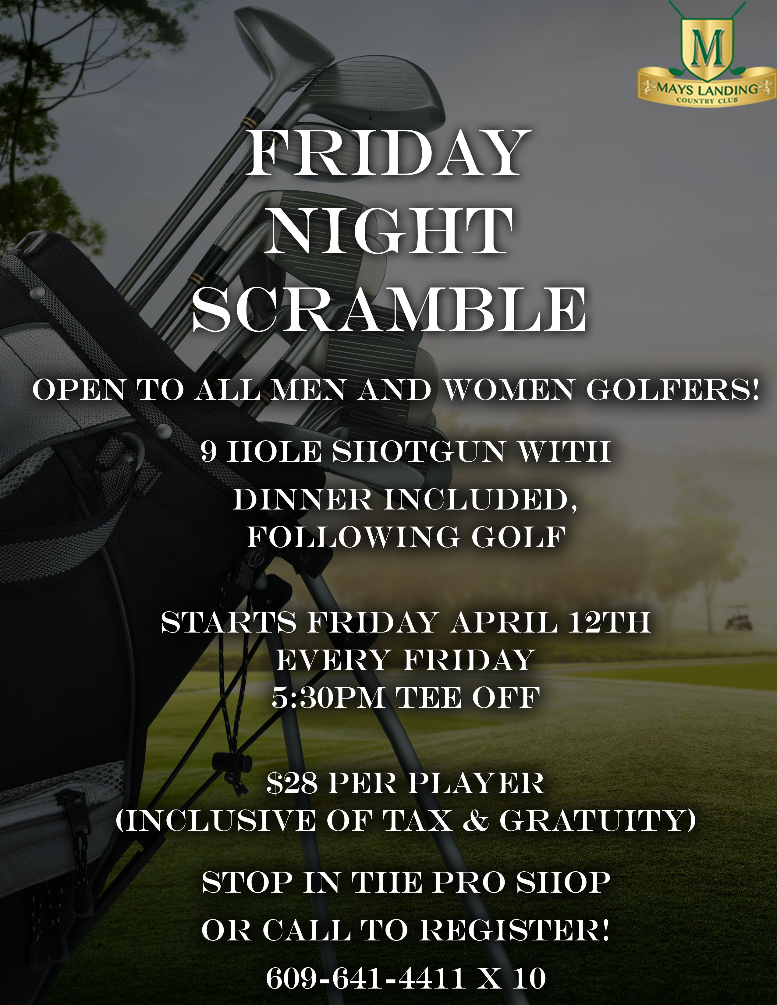 Friday Night Scramble! Open to all men and women golfers! 9 Hole Shotgun with Dinner included following Golf.  Starts Friday, April 12th. Every Friday 5:30 PM Tee Off.  $28 Per Player ( Inclusive of Tax & Gratuity) Stop in the pro shop or call to register! 609-641-4411