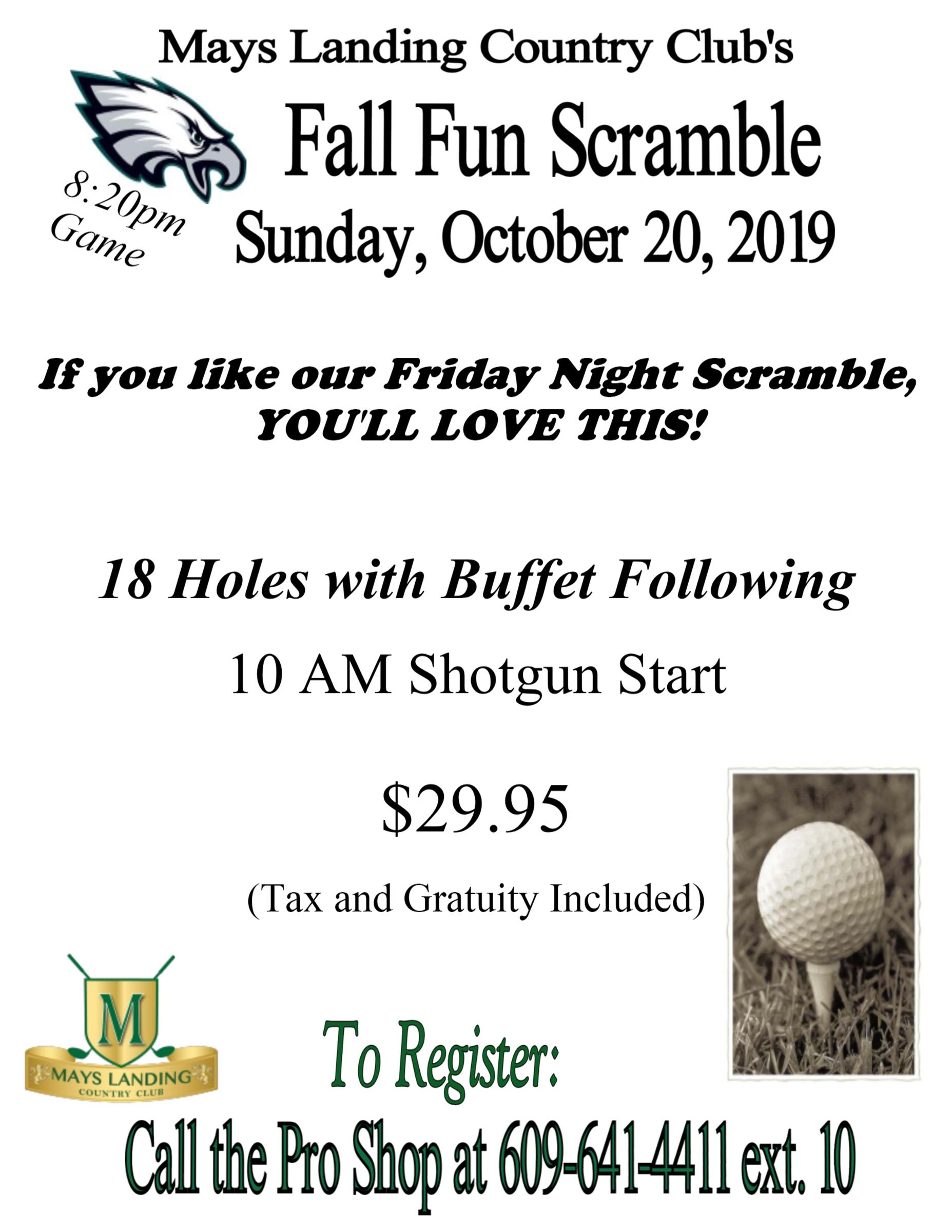 Fall Fun Scramble. Sunday, October 20th. If you love our friday night scramble, you'll love this! 18 holes with buffet following. 10 am shotgun start. $29.95. To register call the pro shop at 609-641-4411 EXT. 0