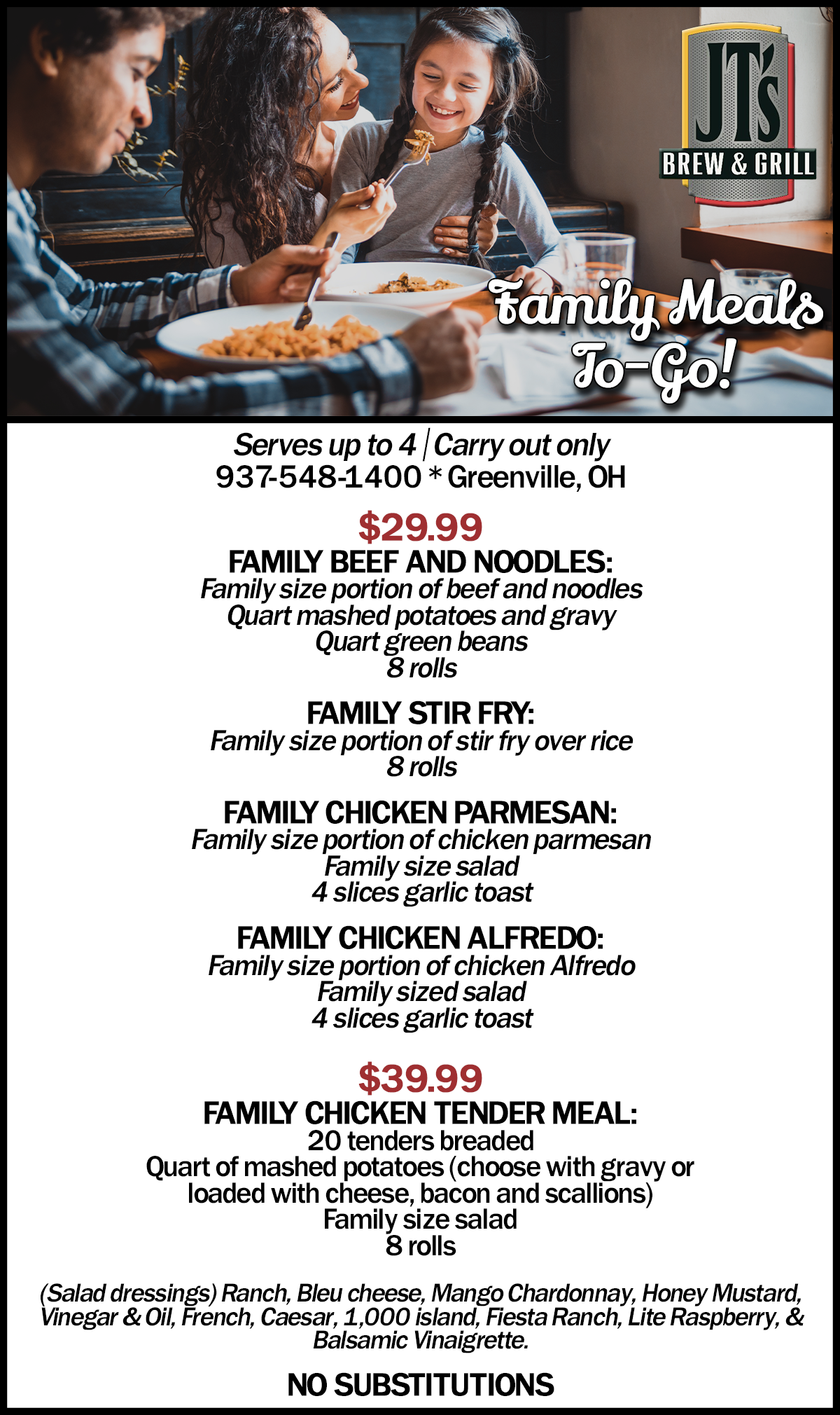 FAMILY SIZE MEALS to Go  Serves up to 4 - Carry out only 419-548-1400 * Greenville, OH  $29.99 FAMILY BEEF AND NOODLES: Family size portion of beef and noodles Quart mashed potatoes and gravy Quart green beans 8 rolls  FAMILY STIR FRY: Family size portion of stir fry over rice 8 rolls  FAMILY CHICKEN PARMESAN: Family size portion of chicken parmesan Family size salad 4 slices garlic toast  FAMILY CHICKEN ALFREDO: Family size portion of chicken Alfredo Family sized salad 4 slices garlic toast  $39.99 FAMILY CHICKEN TENDER MEAL: 20 tenders breaded  Quart of mashed potatoes (choose with gravy or loaded with cheese, bacon and scallions) Family size salad 8 rolls  (Salad dressings) Ranch, Bleu cheese, Mango Chardonnay, Honey Mustard, Vinegar & Oil, French, Caesar, 1,000 island, Fiesta Ranch, Lite Raspberry, & Balsamic Vinaigrette.   No Substitutions