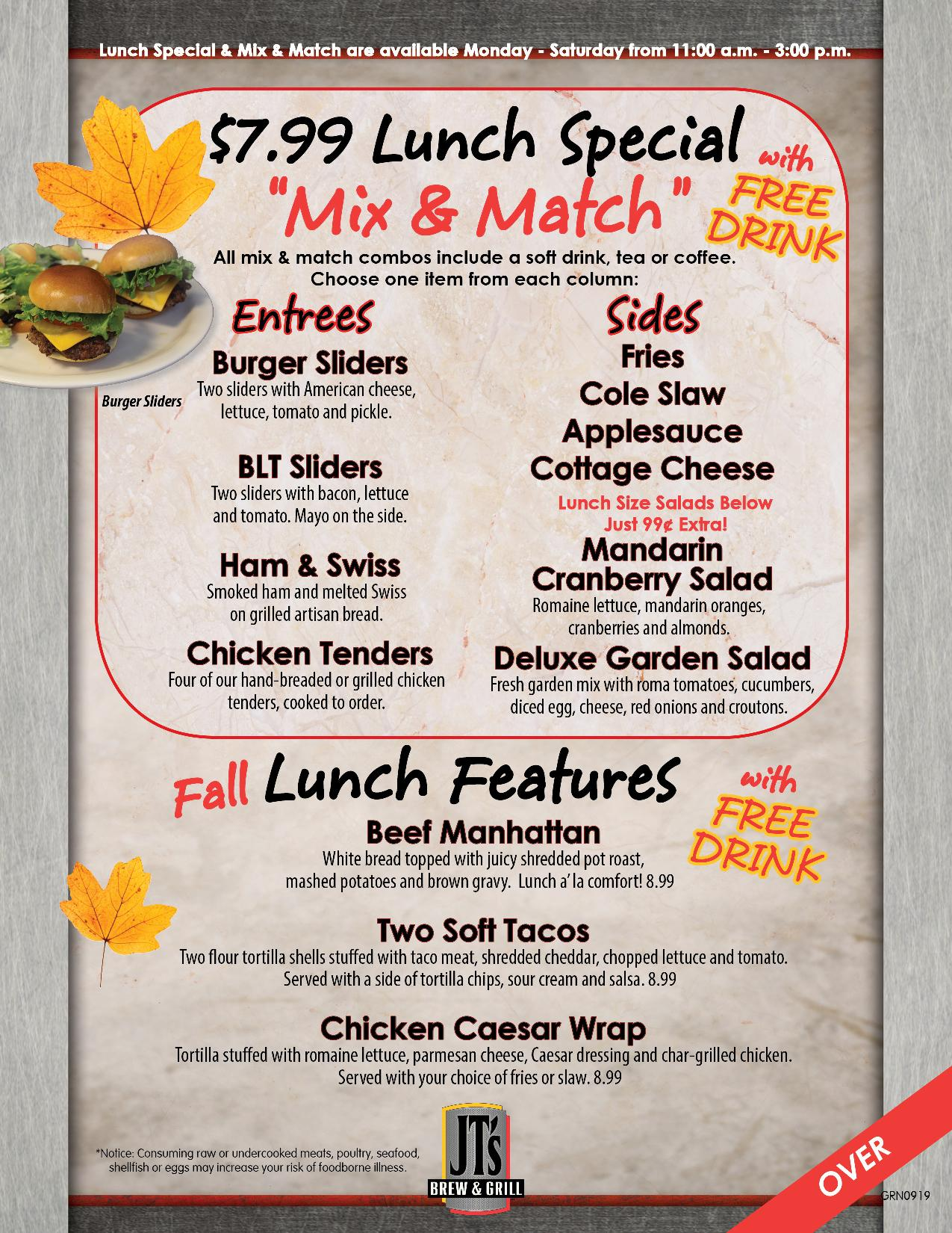 """Lunch special & mix & maych are available Monday – Saturday from 11:00am – 3:00pm. $7.99 lunch special """"mix and match"""" with free drink. All mix and match combos include a soft drink, tea or coffee. Choose one item from each Entrees and sides. Entrees. Burger Sliders, two sliders with American cheese, lettuce, tomato and pickle. BLT Sliders, two sliders with bacon, lettuce, and tomato, with mayo on the side. Ham and swiss, smoked ham and melted swiss on grilled artisan bread. Chicken tenders, four of our hand-breaded or grilled chicken tenders cooked to order. Sides. Fries. Cole slaw. Applesauce. Cottage cheese. mandarin cranberry salad, romaine lettuce, mandarin oranges, cranberries and almonds. Deluxe garden salad, fresh garden mix with roma tomatoes, cucumbers, diced egg, cheese, red onions and croutons. Lunch size salads just $0.99 extra.  Fall Lunch features with free drink. Beef manhattan, white bread topped with juicy shredded pot roast, mashed potatoes and brown gravy - $8.99. Two soft shell tacos, two flour tortilla shelled stuffed with taco meat, shredded cheddar, chopped lettuce and tomato, served with a side of tortilla chips, sour cream, and salsa - $8.99. Chicken Caesar wrap, tortilla stuffed with romaine lettuce, parmesan cheese, Caesar dressing and char-grilled chicken served with your choice of fries or slaw - $8.99. *Notice: Consuming raw or undercooked meats, poultry, seafood, shellfish or eggs may increase your risk of foodborne illness."""