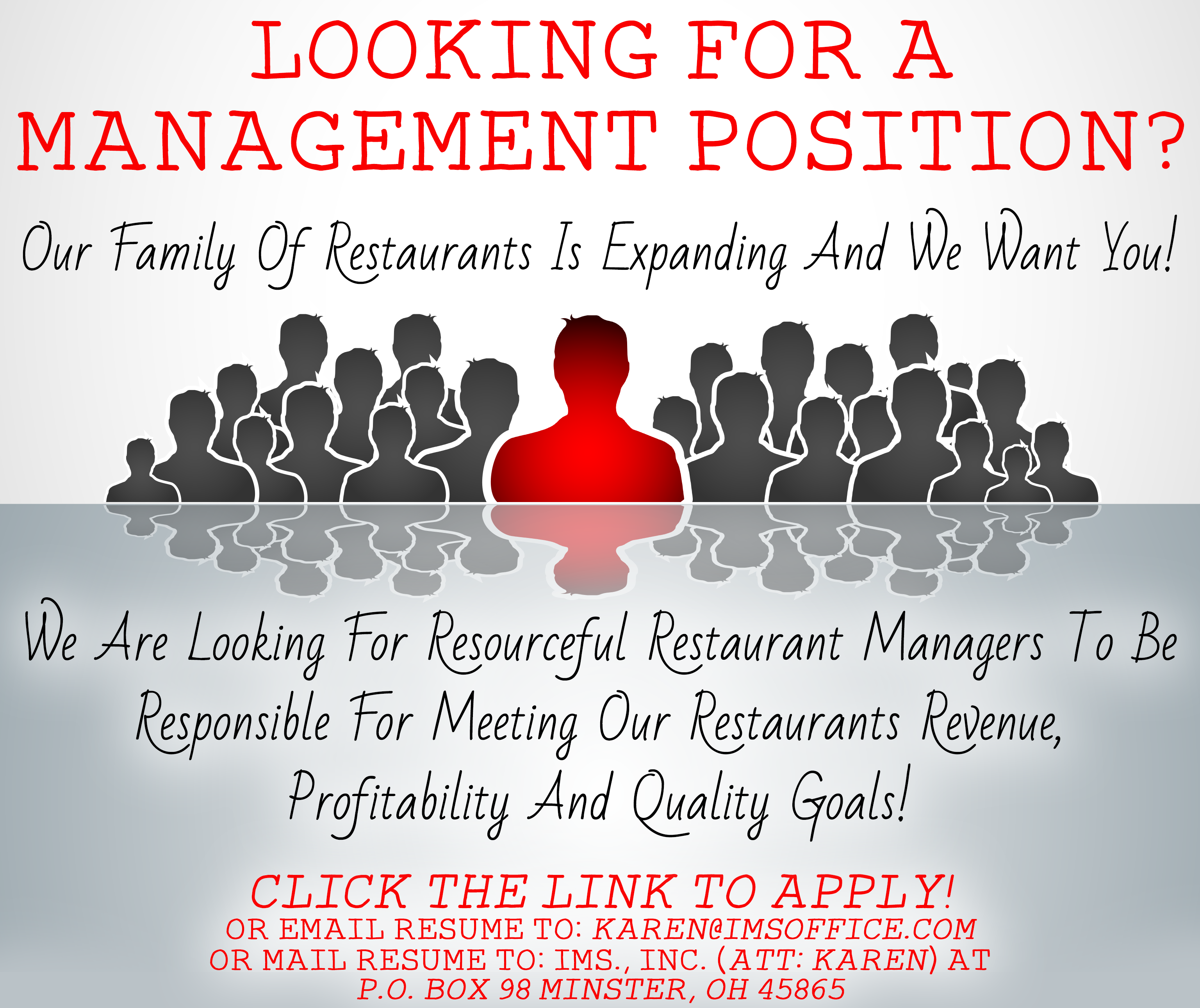 Looking for a management position? Our family of restaurants is expanding and we want you! We are looking for resourceful restaurant managers to be responsible for meeting our restaurants revenue, profitability and quality goals! Click the link to apply! or email resume to: karen@imsoffice.com or mail resume to: IMS., INC. (Att: Karen) at P.O. Box 98 Minster, OH 45865.