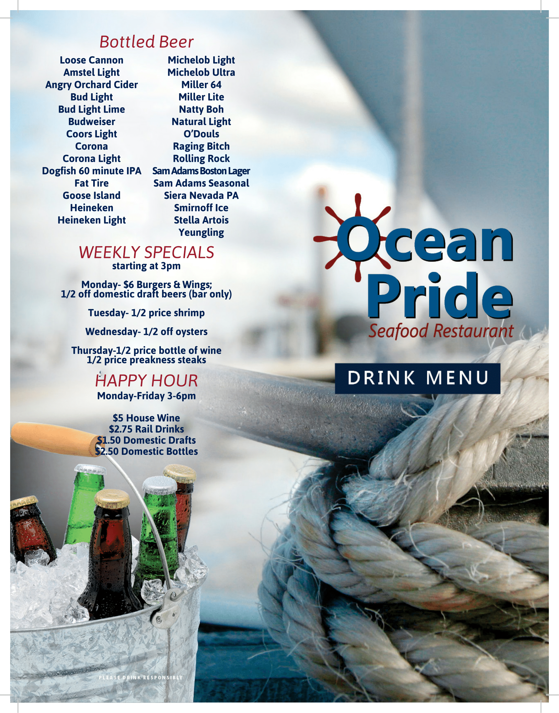 ocean pride seafood restaurant drink menu Bottled Beer Loose Cannon Amstel Light Angry Orchard Cider Bud Light Bud Light Lime Budweiser Coors Light Corona Corona Light Dogfish  60  minute  IPA Fat Tire Goose Island Heineken Heineken Light Michelob Light Michelob Ultra Miller 64 Miller Lite Natty Boh Natural Light O'Douls Raging Bitch Rolling Rock Sam Adams Boston Lager Sam Adams Seasonal Siera Nevada PA Smirnoff Ice Stella Artois Yeungling WEEKLY SPECIALS starting at 3pm Monday- $6 Burgers & Wings; 1/2 off domestic draft beers (bar only) Tuesday- 1/2 price shrimp Wednesday- 1/2 off oysters Thursday-1/2 price bottle of wine 1/2 price preakness steaks HAPPY HOUR Monday-Friday 3-6pm $5 House Wine $2.75 Rail Drinks $1.50 Domestic Drafts $2.50 Domestic Bottles