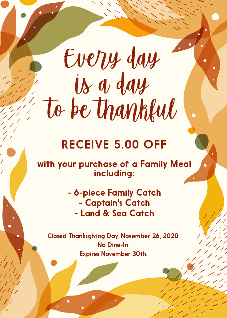 Every day is a day to be thankful. Receive $5 off with your purchase of a family meal including: 6 piece family catch, captain's catch, land & sea catch. Closed Thanksgiving day. No dine-in. Expires November 30th.