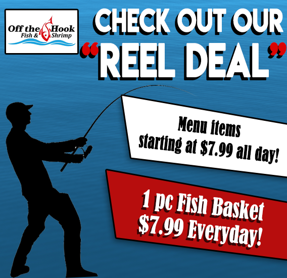 "Check out our ""reel Deal"". Menu items starting at $7.99 all day. 1 piece fish basket $7.99 everyday!"