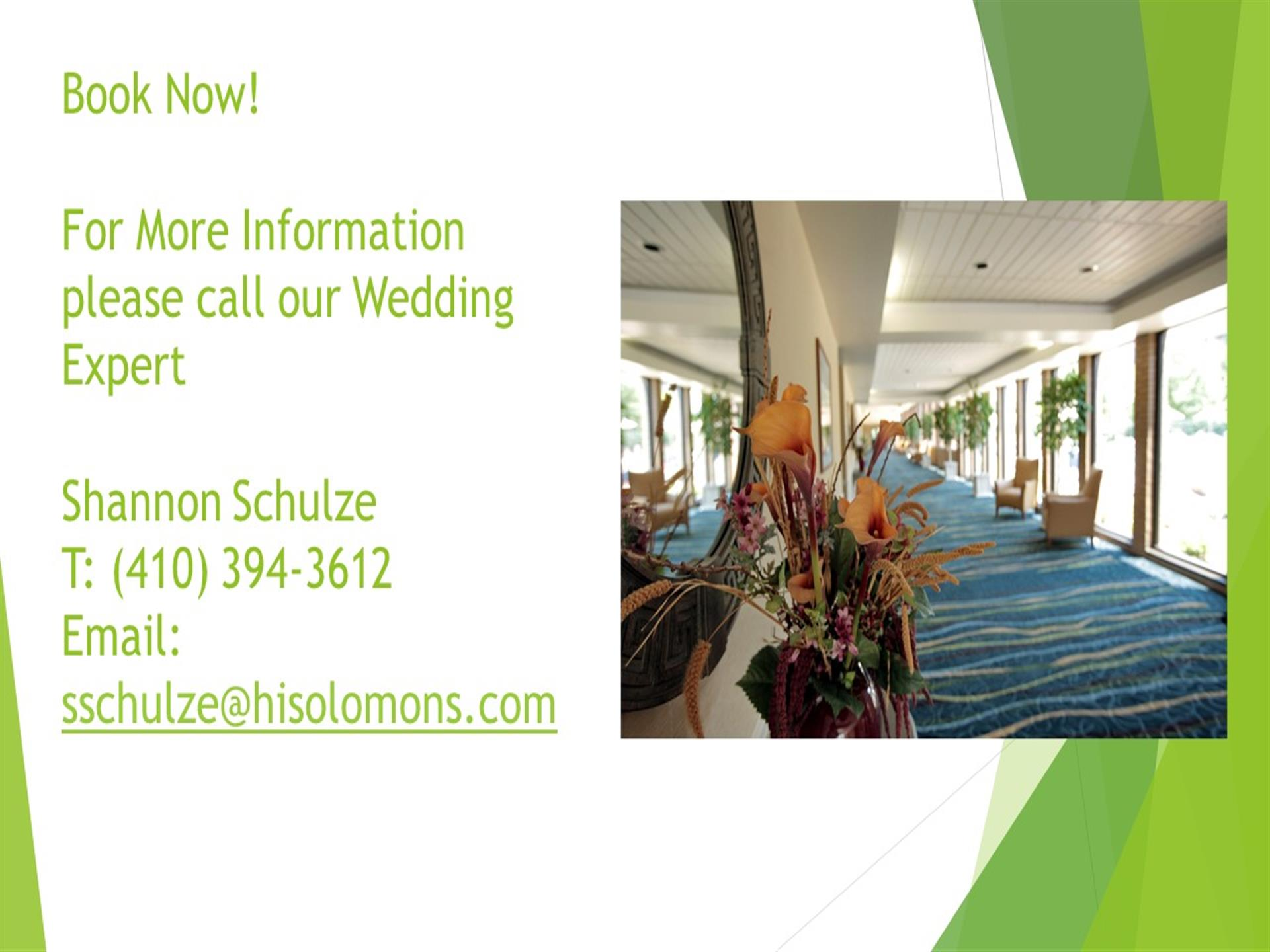 Book Now! Fore more information please call our weddihng expert Shannon Schulze. Telephone number (410) 394-3612. Email sschulze@hisolomons.com