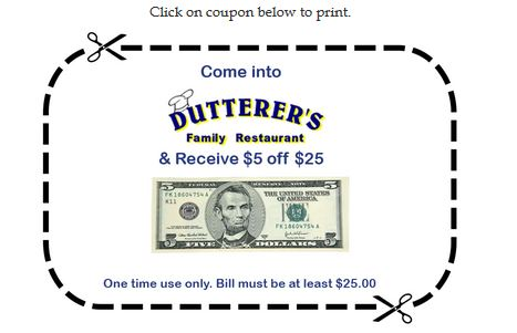come into dutterer's family restaurant and receive $5 off $25 one time use only. bill must be at least $25.00