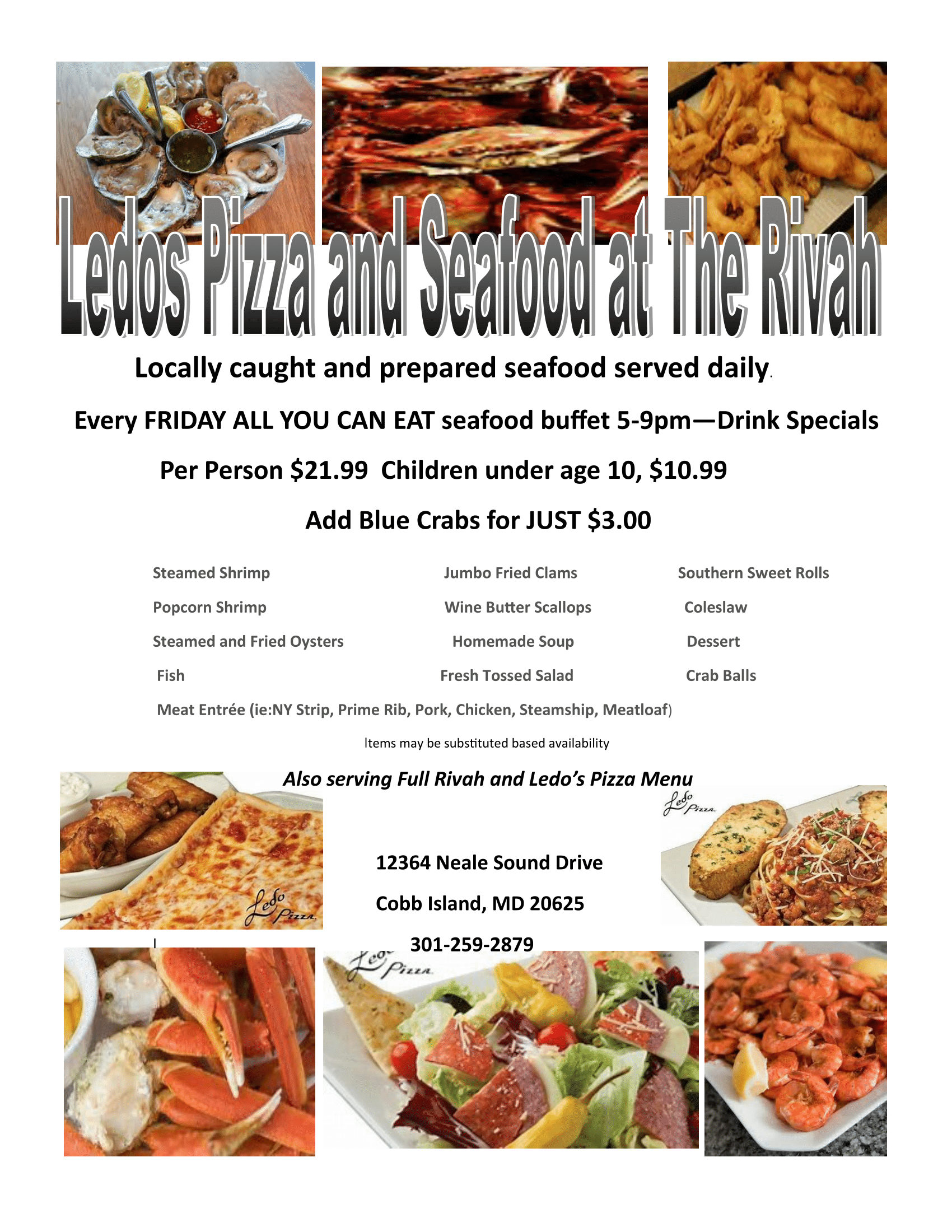 Ledo's PIzza and Seafood at the Rivah. Locally caught and prepared seafood served daily. Every friday all you can eat seafood buffet 5 to 9 PM - drink specials per person $21.99, children under age 10 - $10.99. Add blue crabs for just 3 dollars. Steamed shrimp, popcorn shrimp, steamed and fried oysters, fish, meat entree (NY strip, prime rib, pork, chicken, steamship, meatloaf). Items may be substituted based on availability. Also serving full rivah and ledo's pizza menu. 12364 Neale Sound Drive. Cobb Island, MD 20625. (301) 259-2879
