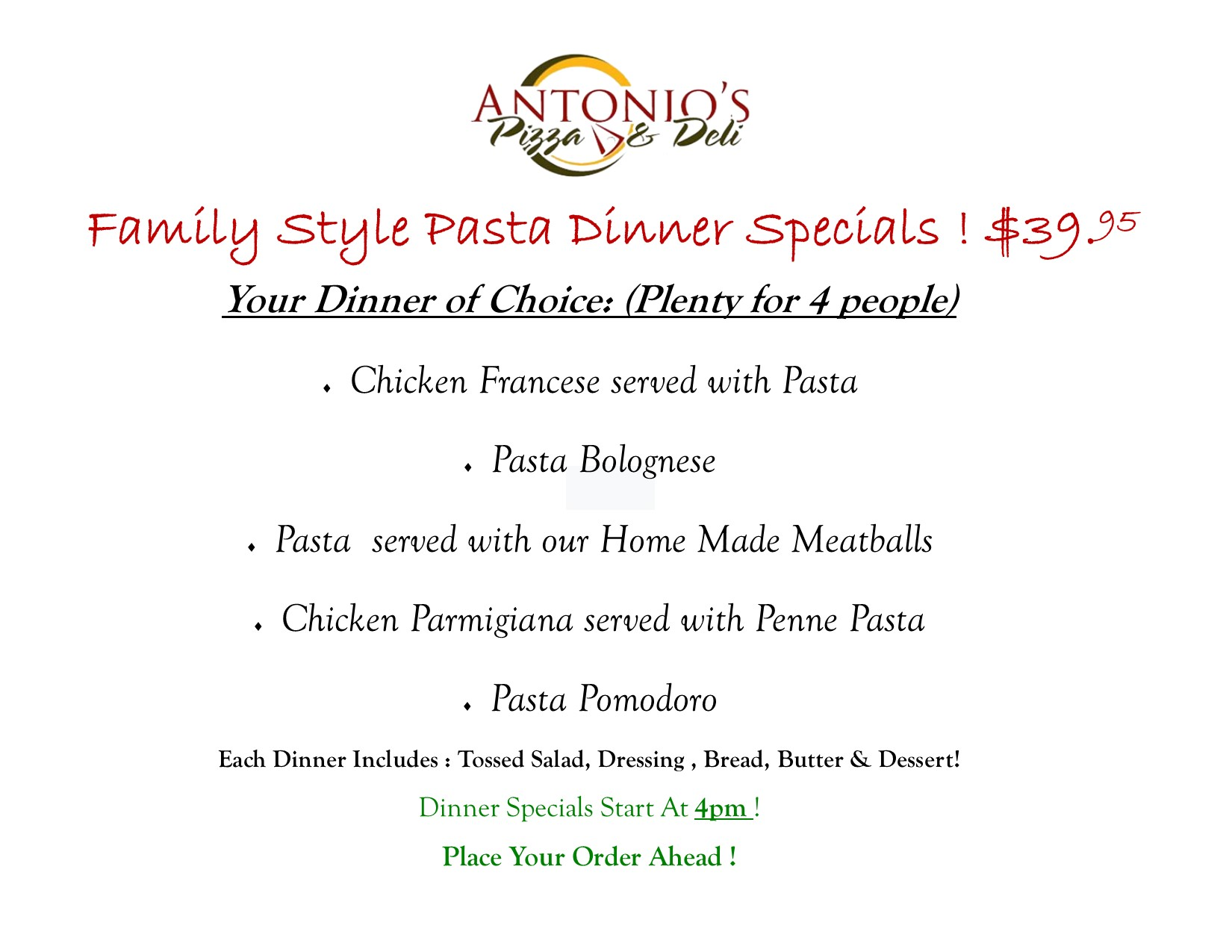antonio's pizza and deli family style pasta dinner specials! $39.95 your dinner of choice: (plenty for 4 people) chicken francese served with pasta. pasta bolognese. pasta served with our home made meatballs. chicken parmigiana served with penne pasta. pasta pomodoro. each dinner includes: tossed salad, dressing, bread, butter & dessert! dinner specials start at 4pm! place your order ahead!