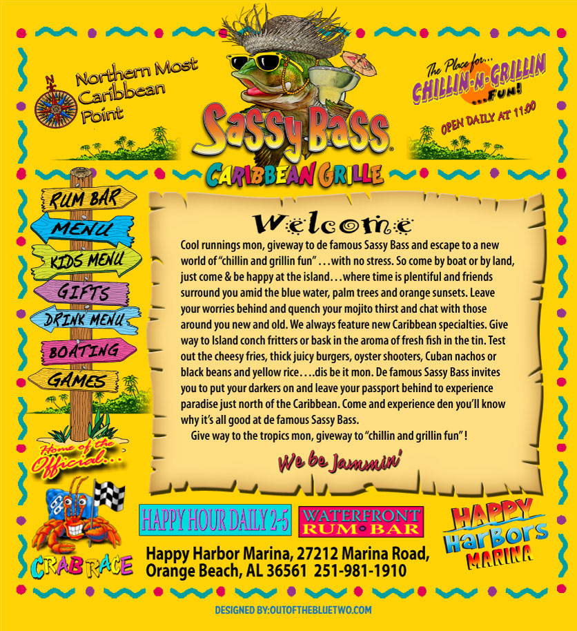 "a sassy bass caribbean grill flyer saying: welcome. cool runnings, mon, giveway to de famous sassy bass and escape to a new world of ""chilling and grillin fun"" ...with no stress. so come by boat or by land, just come & be happy at the island... where time is plentiful and friends surround you amid the blue water, palm trees and orange sunsets. leave your worries behind and quench your mojito thirst and chat with those around you new and old. we always feature new caribbean specialties. give way to island conch fritters or bask in the aroma of fresh fish in the tin. test out the cheesy fries, thick juicy burgers, oyster shooters, cuban nachos or black beans and yellow rice... dis be it mon. De famous sassy bass invites you to put your darkers on and leave your passport behind to experience paradise just north of the caribbean. come and experience den you'll know why it's all good at de famous Sassy Bass. Give way to the tropics mon, giveway to ""chillin and grillin fun""! we be jammin'. The northern most caribbean point: the place for chillin-n-grillin fun! Open daily at 11:00. Happy hour daily 2-5, waterfront rum bar, happy harbors marina. Happy harbor marina, 27212 marina road, orange beach, al 36561 251-981-1910. There's a photo of a hermit crab holding a checkered racing flag titled ""Home of the Official Crab Race"". Above it is 7 signs pointing to the rum bar, menu, kids menu, gift, drink menu, boating, and games"