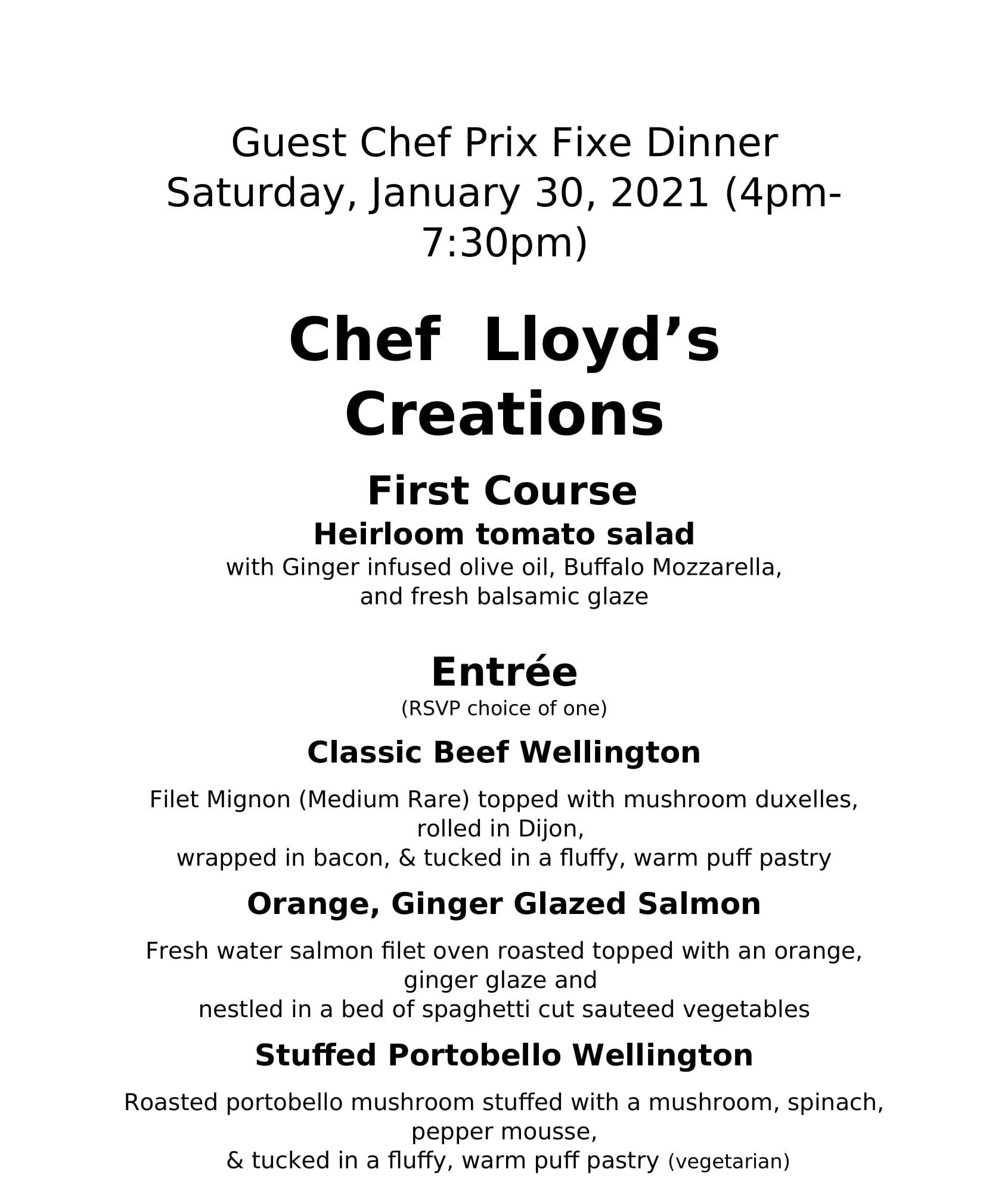 guest chef prix fixe dinner saturday january 30 2021 4pm-7:30pm. Chef Lloyd's creations. First course: heriloom tomato salad with ginger infused olive oil, buffalo mozzarella, and fresh balsamic glaze. Entree (RSVP choice of one) classic beef wellington: filet mingon (medium rare) toppped with mushroom duxelies rolled in dijon wrapped in bacon and tucked in a fluffy warm puff pastry. Orange Giner glazed salmon: fresh water salmon filet oven raosted topped with an orange ginger glaze and nestled in a bed of spaghetti cut sauteed vegetables. Stuffed Portobello wellington: roasted portobello mushroom stuffed with a mushroom, spinach, pepper mousse, and tucked in a fluffy warm puff pastry (vegetarian)