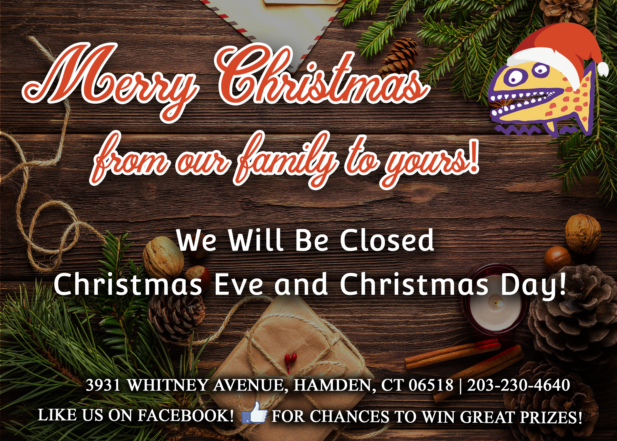 Merry christmas from our family to yours. We will be closed christmas eve and christmas day. 3931 Whitney Avenue, Hamden, Connecticut 06518. 203-230-4640. Like us on facebook for chances to win great prizes.