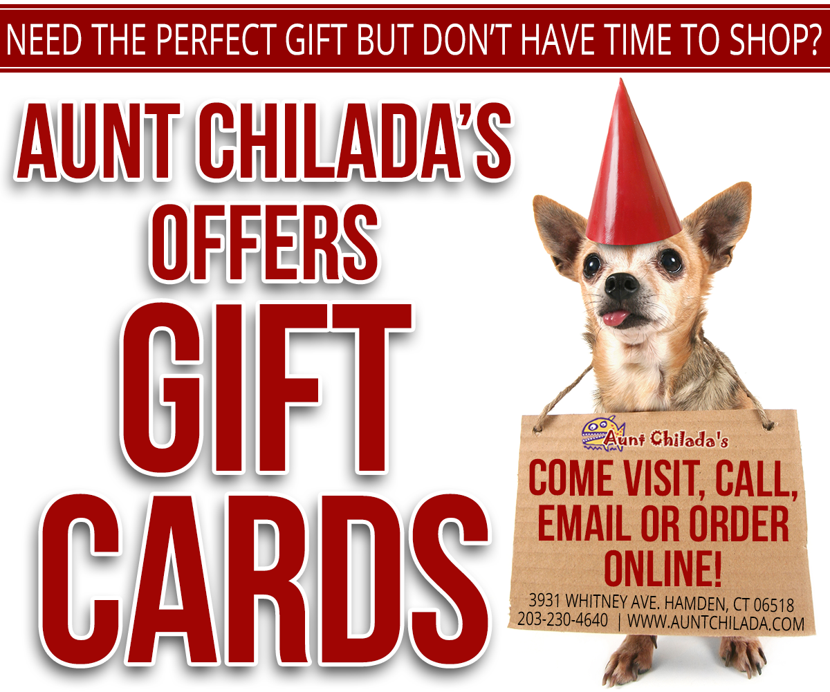 Need the perfect gift but don't have time to shop? Aunt chilada's offers gift cards. Come visit, call, email or order online. 3931 Whitney Avenue, Hamden, CT 06518. 203-230-4640. www.auntchilada.com