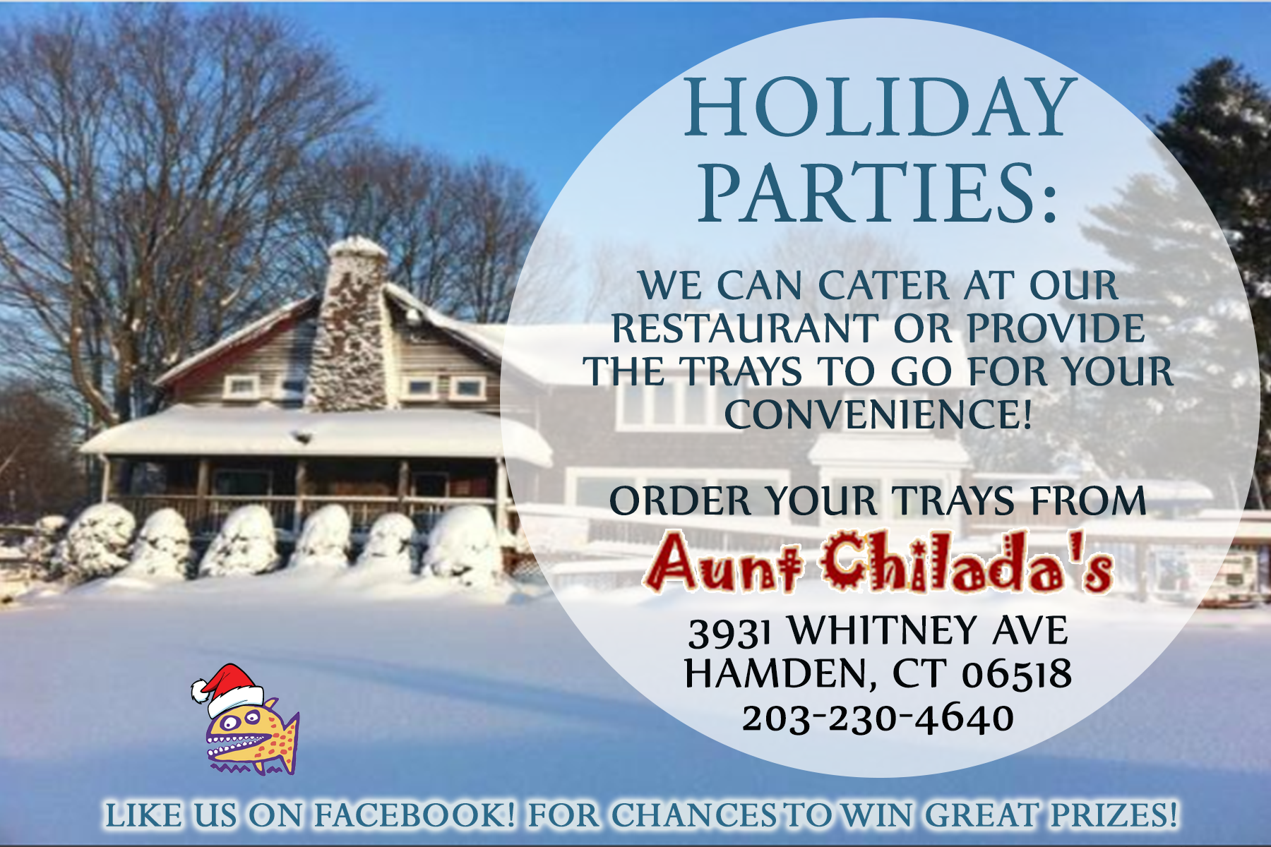 Holiday parties: we can cater at our restaurant or provide the trays to go for your convenience.  Order your trays from aunt chiladas. 3931 Whitney Avenue, Hamden, Connecticut 06518. 203-230-4640. Like us on facebook for chances to win great prizes.