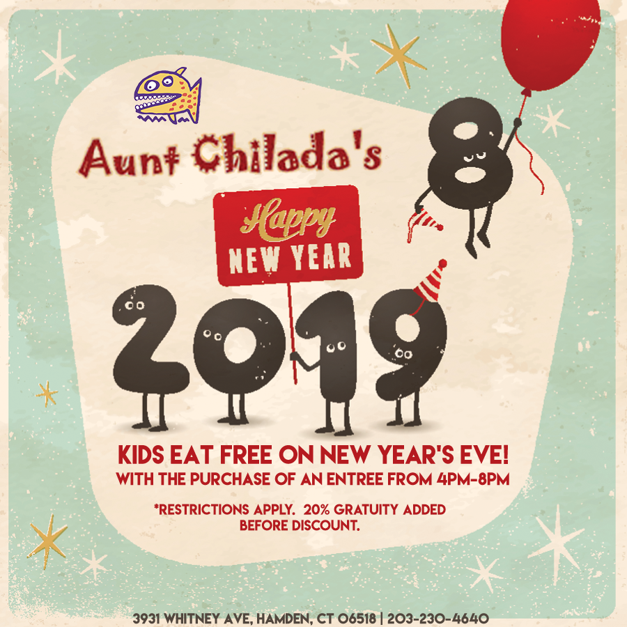 Aunt chilada's Happy New year 2019. Kids eat free on new year's eve with the purchase of an entree from 4 pm to 8 pm. Restrictions apply. Twenty percent gratuity added before discount. 3931 Whitney Avenue, Hamden, Connecticut 06518. 203-230-4640.