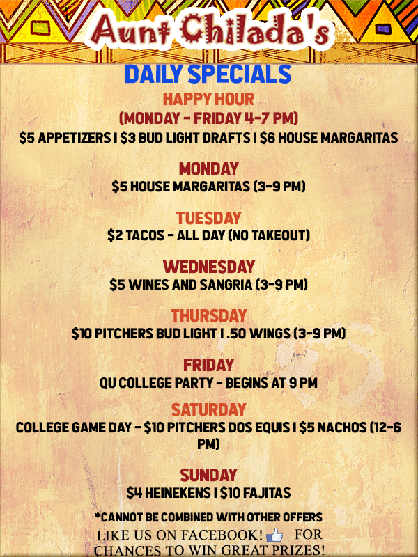 Aunt chilada's Daily specials. Happy hour monday through friday, 4 to 7 P M. Five dollar appetizers, three dollar bud light drafts, six dollar house margaritas. Monday five dollar house margaritas from 3 to 9 P M. Tuesday two dollar tacos all day, no takeout. Wednesday five dollar wines and sangria from 3 to 9 P M.  Thursday ten dollar pitchers bud light. Fifty cent wings from 3 to 9 P M. Friday Q U college party begins at 9 p m. Saturday college game day. Ten dollar pitchers Dos Equis and five dollar nachos from 12 to 6 P M. Sunday four dollar heinekens, ten dollar fajitas. Cannot be combined with other offers. Like us on facebook for chances to win great prizes!