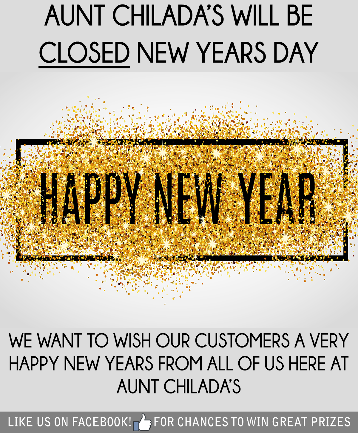 Aunt chilada's will be closed new years day. Happy new year. We want to wish our customers a very happy new year from all of us here at aunt chilada's. Like us on facebook for chances to win great prizes.