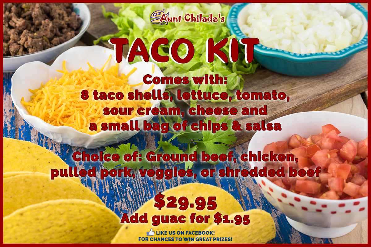 aunt chilada's Taco Kit Comes with: 8 taco shells, lettuce, tomato, sour cream, cheese and a small bag of chips & salsa  Choice of: Ground beef, chicken, pulled pork, veggies, or shredded beef  $29.95Add guac for $1.95. like us on facebook! for chances to win great prizes!