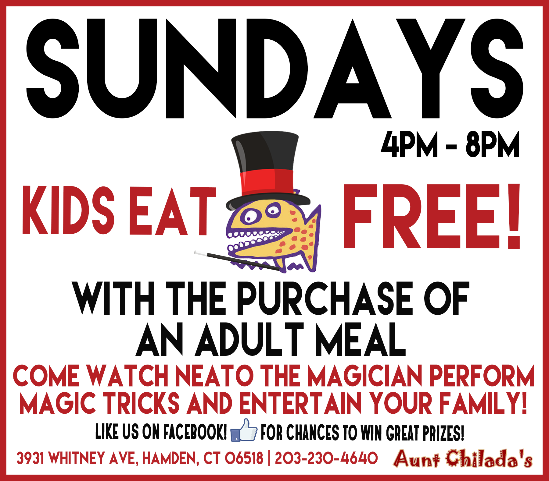 Sundays, 4 pm to 8 pm. Kids eat free with the purchase of an adult meal. Come watch Neato the Magician perform magic tricks and entertain your whole family! Like us on facebook for chances to win great prizes! 3931 Whitney Avenue, Hamden, Connecticut 06518. 203-230-4640. Aunt chilada's.