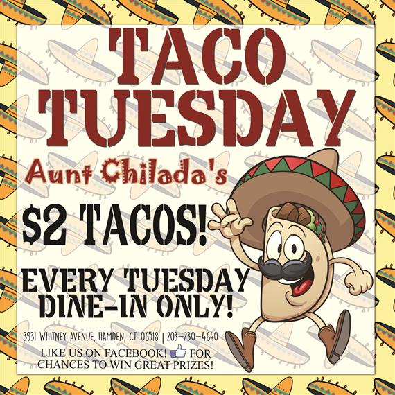 Taco Tuesday. Aunt chilada's. Two dollar tacos. Every tuesday, dine-in only. 3931 Whitney Avenue, Hamden, Connecticut 06518. 203-230-4640. Like us on facebook for chances to win great prizes.