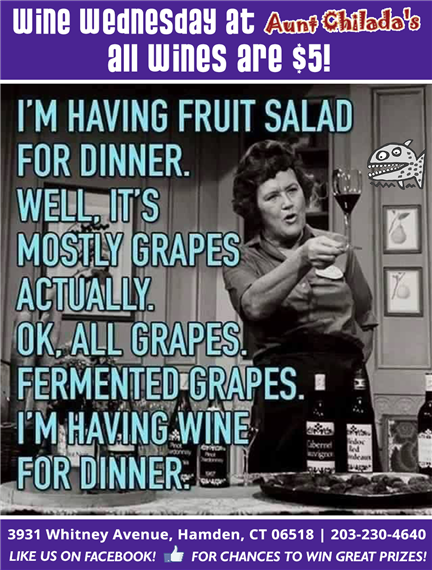 Wine Wednesdays at Aunt chilada's. All wines are five dollars. Image of woman holding wine glass with caption I'm having fruit salad for dinner. well, it's mostly grapes actually. Ok, all grapes. Fermented grapes. I'm having wine for dinner. 3931 Whitney Avenue, hamden, connecticut 06518. 203-230-4640. Like us on facebook for chances to win great prizes.