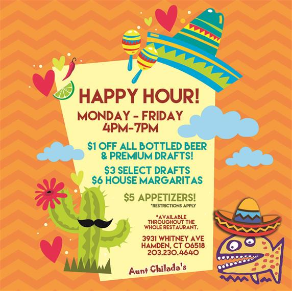 Happy Hour! Monday through Friday, 4 pm to 7 pm. One dollar off all bottled beer and premium drafts!  Three dollar select drafts. Six dollar house margaritas.  Five dollar appetizers. Restrictions apply. Available throughout the whole restaurant. 3931 Whitney Ave. Hamden Connecticut 06518. 203-230-4640. Aunt chilada's.