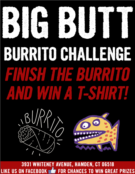 Big Butt Burrito Challenge. Finish the burrito and win a tee shirt. 3931 Whitney Avenue, Hamden, Connecticut 06518. Like us on facebook for chances to win great prizes.