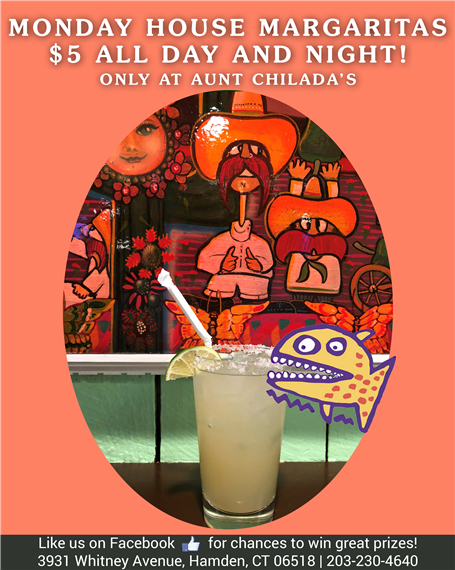 Monday. House margaritas five dollars all day and night! Only at aunt chilada's. Like us on facebook for chances to win great prizes! 3931 Whitney Avenue, Hamden, Connecticut 06518. 203-230-4640