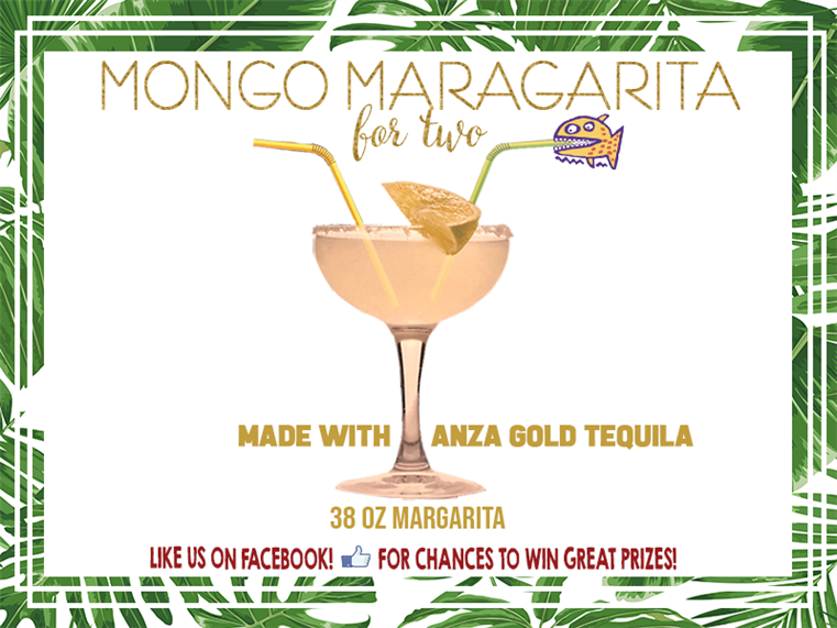 Mongo Maragarita for two. Made with Anza Gold tequila. 38 oz margarita. like us on facebook! for chances to win great prizes!