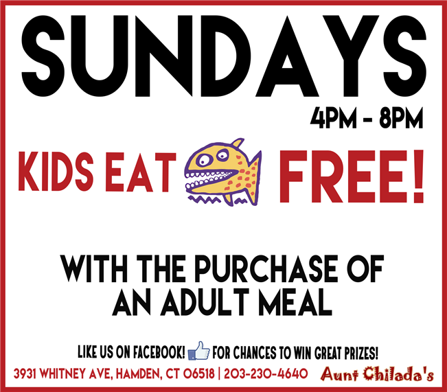 Sundays 4pm-8pm, Kids eat free! with the purchase of an adult meal. like us on facebook! for chances to win great prizes! 3931 whitney ave., hamden, ct 06518. 203-230-4640 aunt chilada's