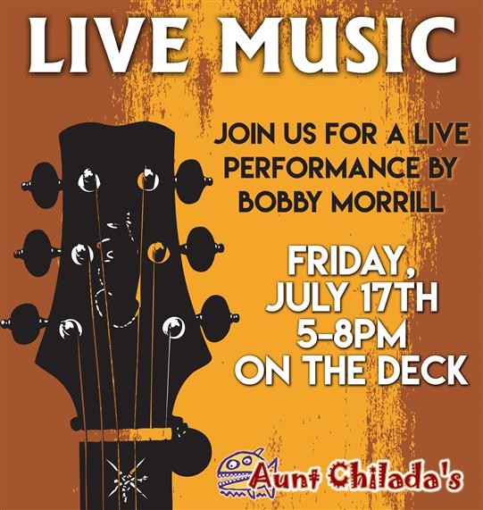 live music. join us for a live performance by bobby morrill friday, july 17 5-8pm on the deck. aunt chilada's