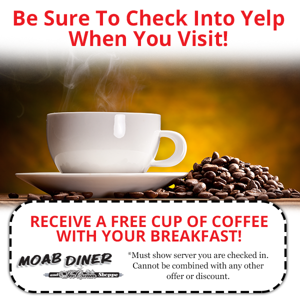 Be sure to check into Yelp when you visit.  Receive a free cup of coffee with your breakfast! Must show server you are checked in. Cannot be combined with any other offer or discount.  Moab Diner and Ice Cream Shoppe.