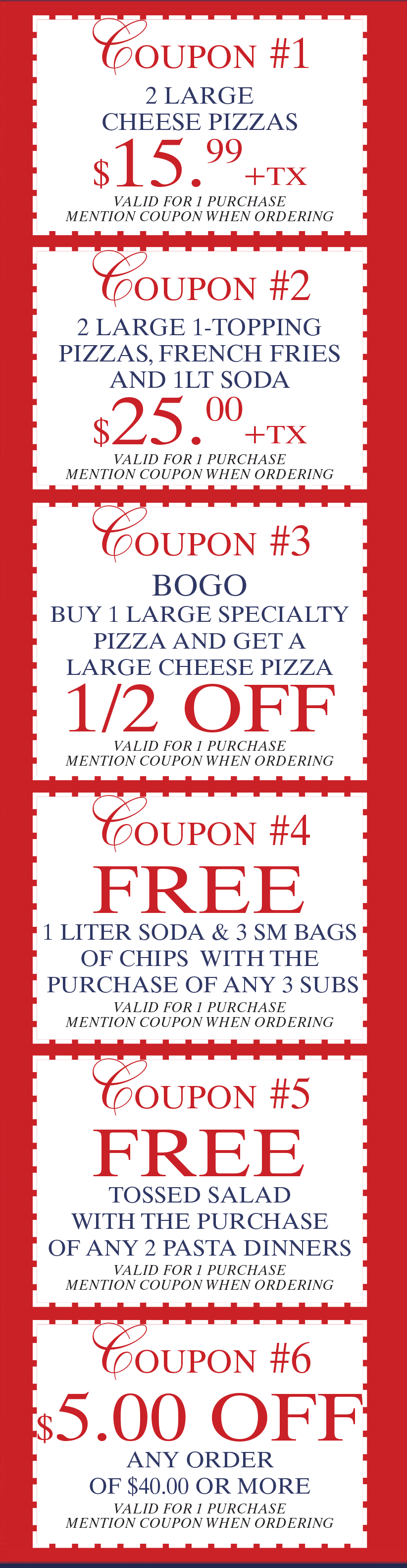 All coupons are valid for 1 purchase. Mention all coupons when ordering. Coupon #1 – 2 Large Cheese Pizzas for $15.99 plus tax. Coupon #2 – 2 large 1 topping pizzas, French fries and a 1liter soda for $25 plus tax. Coupon #3 – Buy 1 large specialty pizza and get a large cheese pizza half off. Coupon #4 – Free 1liter soda and 3 small bags of chips with the purchase of any 3 subs. Coupon #5 – Free tossed salad with the purchase of any 2 pasta dinners. Coupon #6 - $5 off any order of $40 or more.