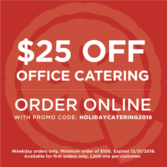 $25 off office catering. Order online with promo code: HOLIDAYCATERING2018. Weekday orders only. Minimum order of $100. Expires 12/31/2018. Available for first orders only. Limit one per customer.