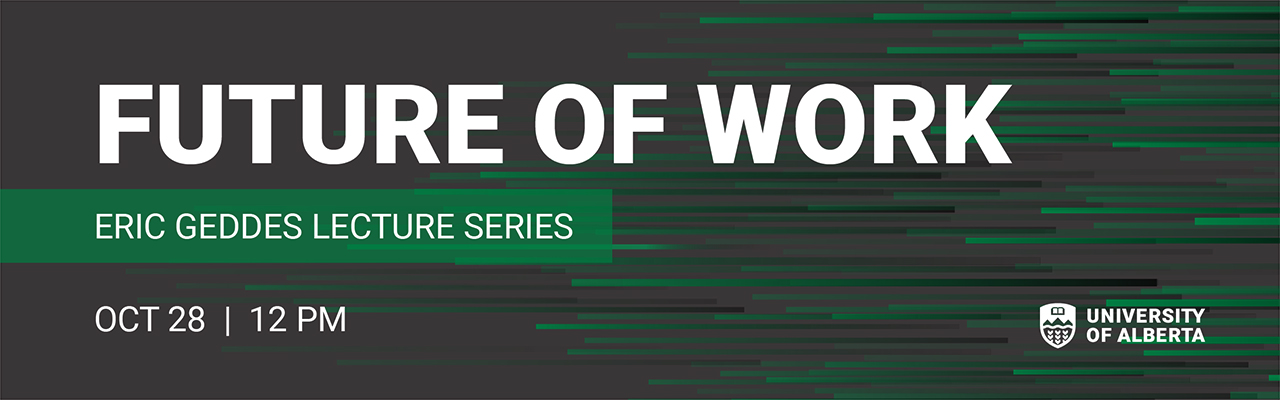 Future of Work - Eric Geddes Lecture SEries. October 28th at 12pm