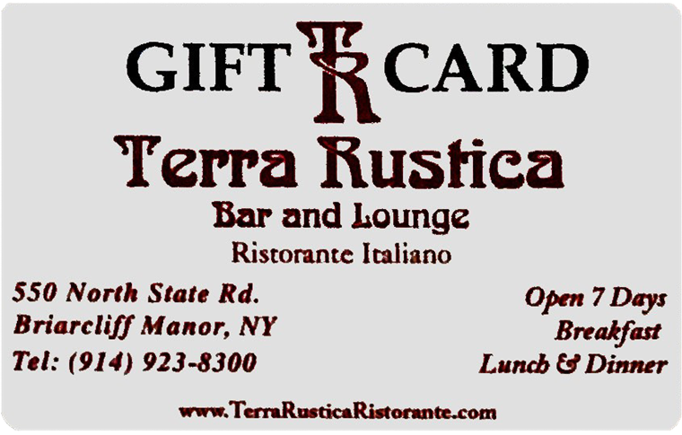 gift TR Card terra rustica bar and lounge ristorante italiano. 550 north state rd. briarcliff manor, ny. tel: 914-923-8300. open 7 days breakfast, lunch & dinner. www.terrarusticaristorante.com