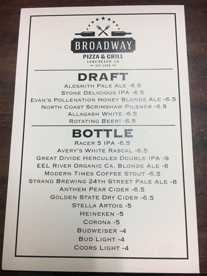 Broadway Pizza & Grill Draft and bottle menu. Drafts: ale smith pale ale, stone delicious I P A, evan's pollenation honey blonde ale, north coast scrimshaw pilsner, allagash white, rotating beer 6.50 each. Bottles: Racer 5 I P A 6.50. Avery's white rascal 6.50. Great divide hercules double I P A 9.00. Eel river organic CA blonde ale 6.00. Modern times coffee stout 6.50. Strand brewing 24th street pale ale 8.00. Anthem pear cider 6.50. Golden state dry cider 6.50. Stella Artois 5.00. Heineken 5.00. Corona 5.00. Budweiser 4.00. Bud light 4.00. Coors light 4.00.
