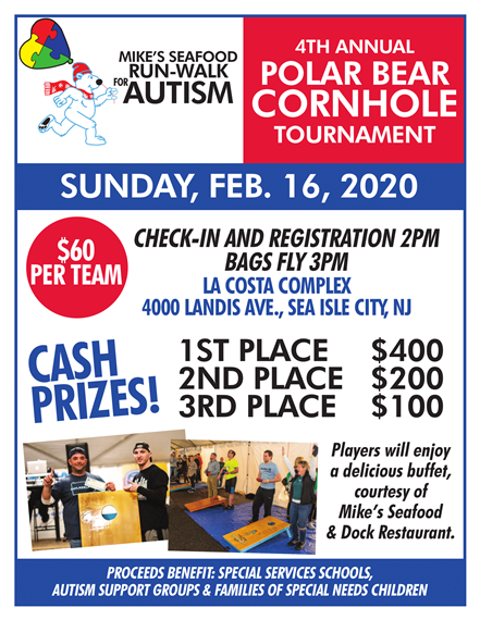 Mike's Seafood Run-Walk for Autism 4th Annual Polar Bear Cornhole Tournament | Sunday, February 16th, 2010 | $60 Per Team | Check-in and registration 2pm, Bags Fly 3pm | La Costa Complex 4000 Landis Ave., Sea Isle City, NJ | Cash Prizes: 1st Place $400, 2nd Place $200, 3rd Place $100 | Players will enjoy a delicious buffet, courtesy of Mike's Seafod & Dock Restaurant. | Proceeds Benefit: Special Services Schools, Autism Support Groups & Families of Special Needs Children