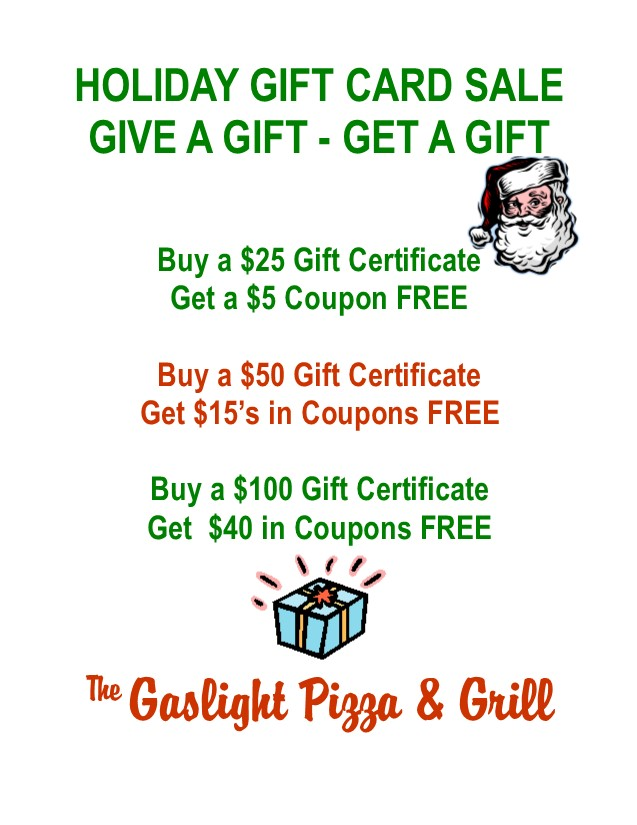 Holiday Gift Card Sale. Give A Gift - Get A Gift. Buy a $25 Gift Certificate, Get a $5 Coupon FREE. Buy a $50 Gift Certificate, Get $15 in Coupons FREE. Buy a $100 Gift Certificate, Get $40 in Coupons FREE. The Gaslight Pizza & Grill.